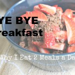 Bye Bye Breakfast! (Why I eat 2 meals a day)